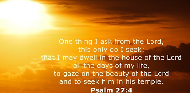 One thing I ask from the Lord, this only do I seek: that I may dwell in the house of the Lord all the days of my life, to gaze on the beauty of the Lord and to seek him in his temple.