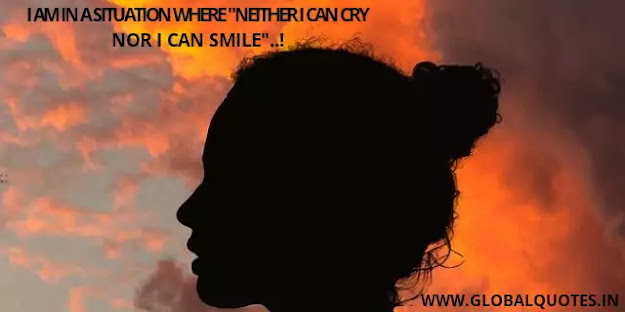 "I am in a situation where ""neither I can cry nor I can smile""..!"