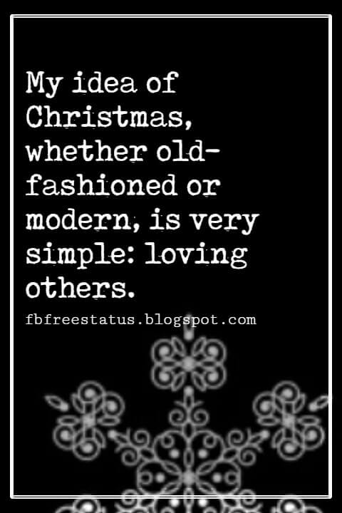 Christmas Inspirational Quotes, My idea of Christmas, whether old-fashioned or modern, is very simple: loving others.