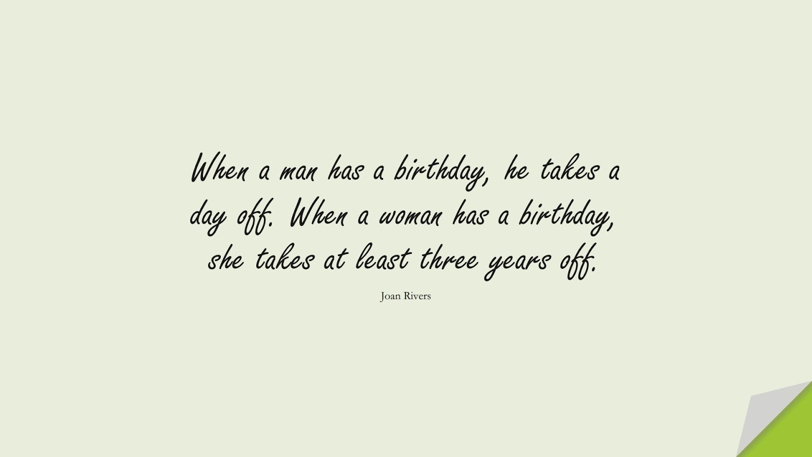 When a man has a birthday, he takes a day off. When a woman has a birthday, she takes at least three years off. (Joan Rivers);  #BirthdayQuotes