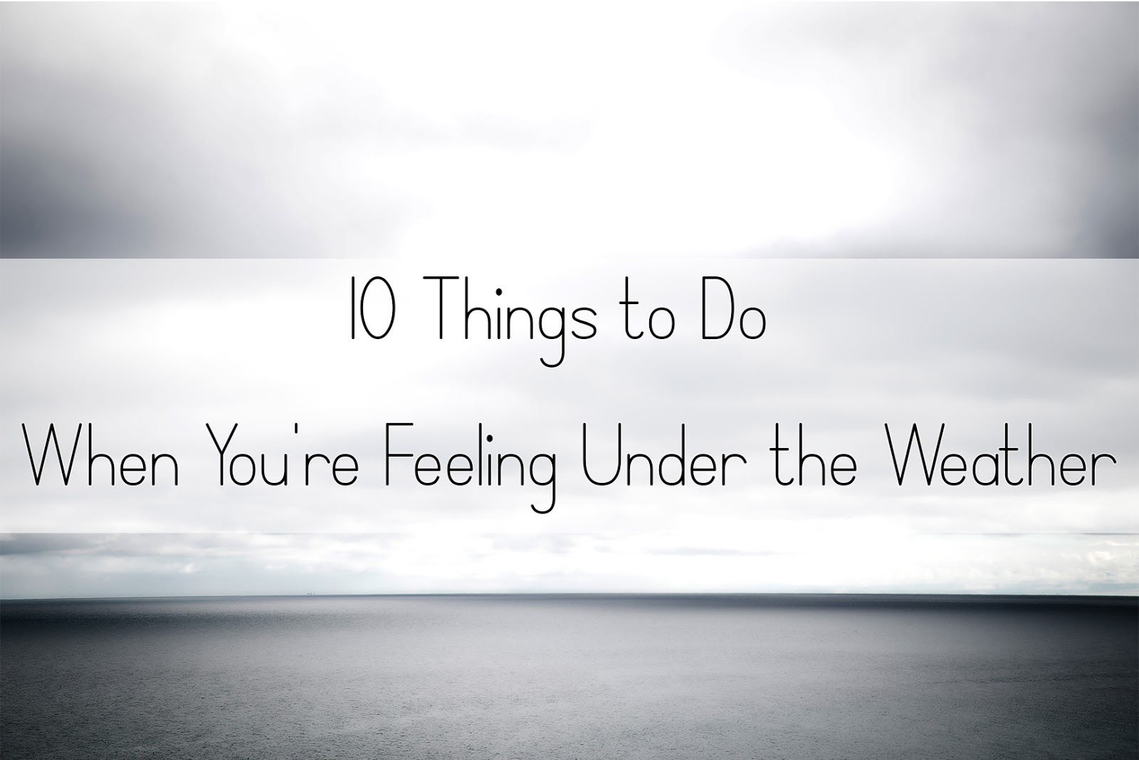 10 Things to Do When You're Feeling Under the Weather
