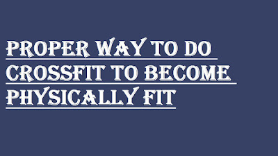 PROPER WAY TO DO CROSSFIT TO BECOME PHYSICALLY FIT