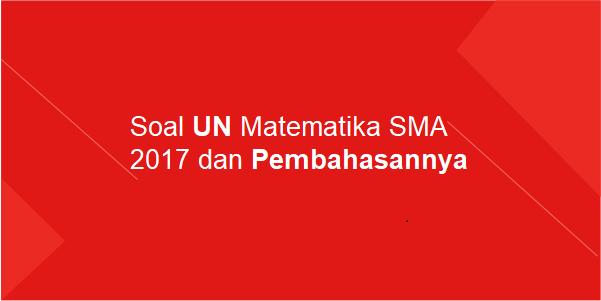 Soal UN Matematika SMA 2017 dan Pembahasannya
