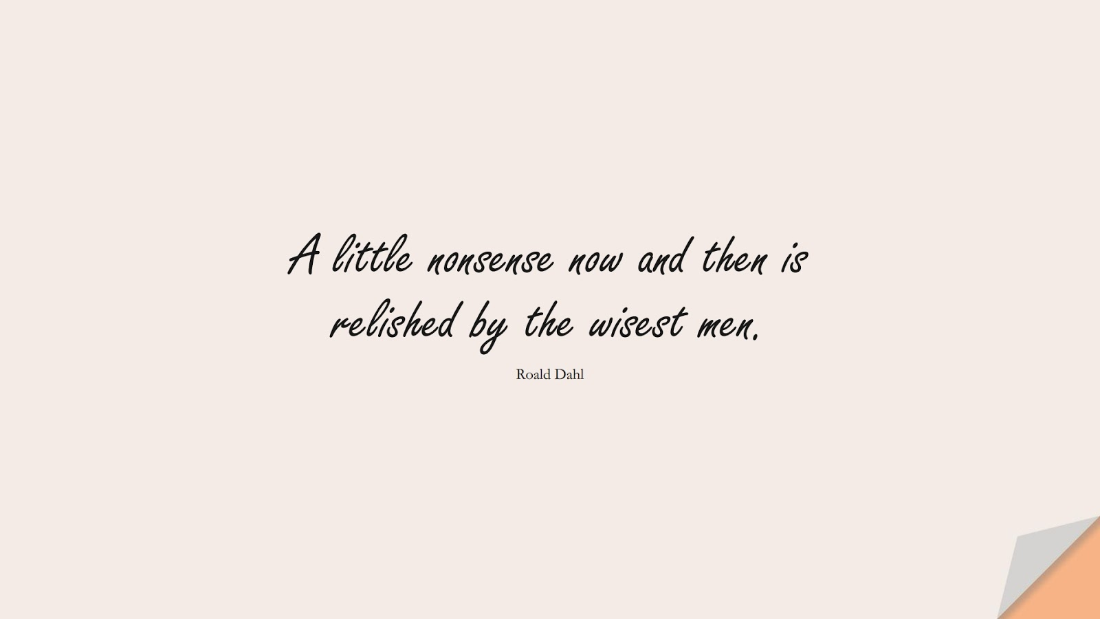 A little nonsense now and then is relished by the wisest men. (Roald Dahl);  #WordsofWisdom
