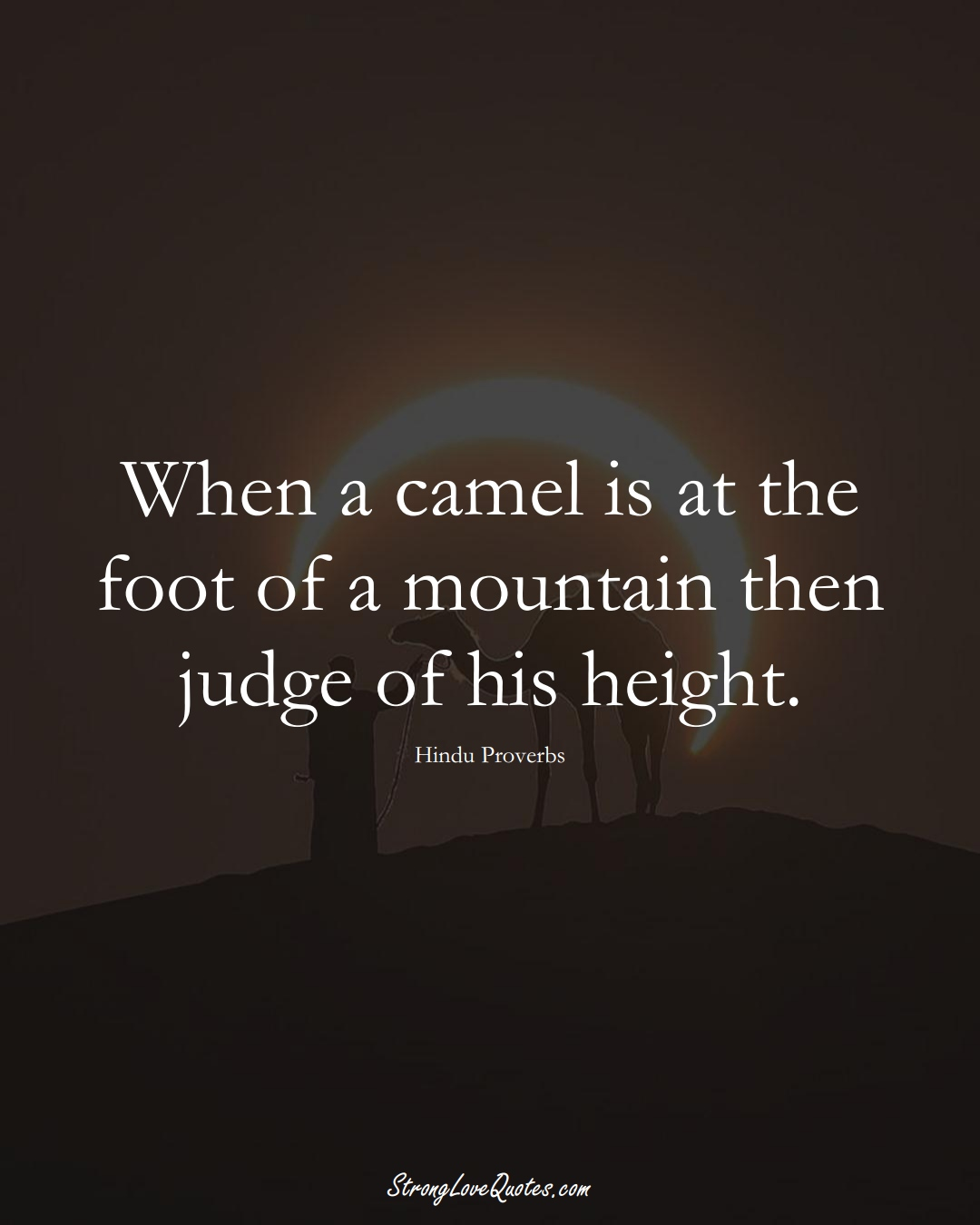 When a camel is at the foot of a mountain then judge of his height. (Hindu Sayings);  #aVarietyofCulturesSayings