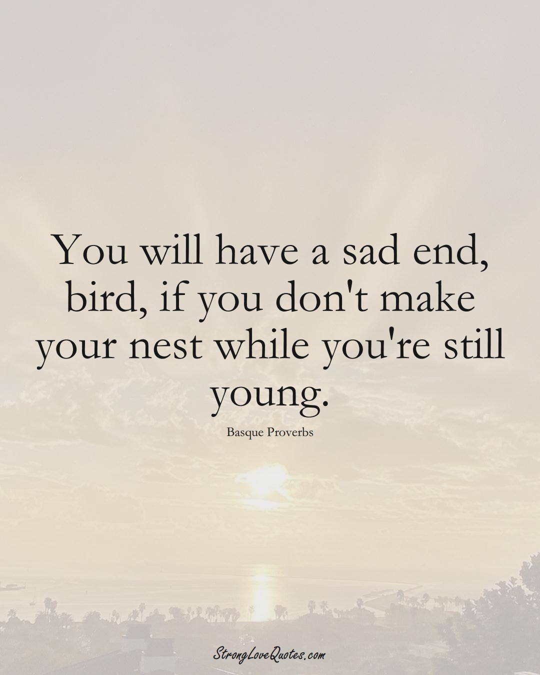 You will have a sad end, bird, if you don't make your nest while you're still young. (Basque Sayings);  #EuropeanSayings
