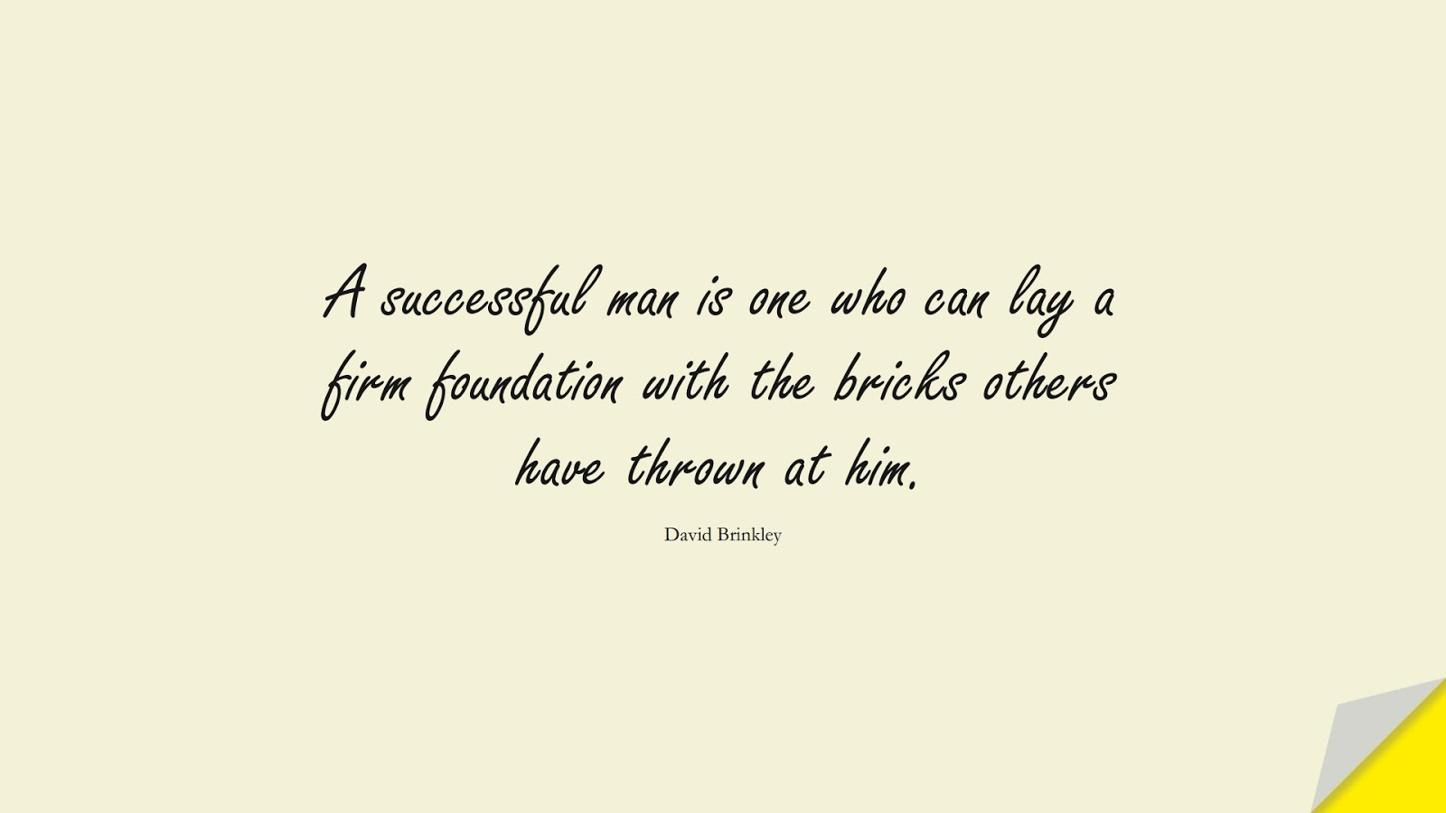 A successful man is one who can lay a firm foundation with the bricks others have thrown at him. (David Brinkley);  #PerseveranceQuotes