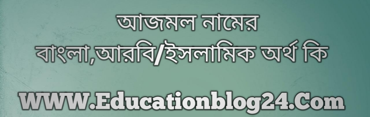 Ajmol name meaning in Bengali, আজমল নামের অর্থ কি, আজমল নামের বাংলা অর্থ কি, আজমল নামের ইসলামিক অর্থ কি, আজমল কি ইসলামিক /আরবি নাম