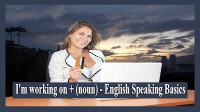 I'm working on + (noun) - English Speaking Basics.jpg