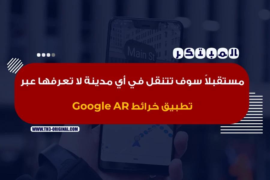 مستقبلاً سوف تتنقل في أي مدينة لا تعرفها عبر تطبيق خرائط Google AR