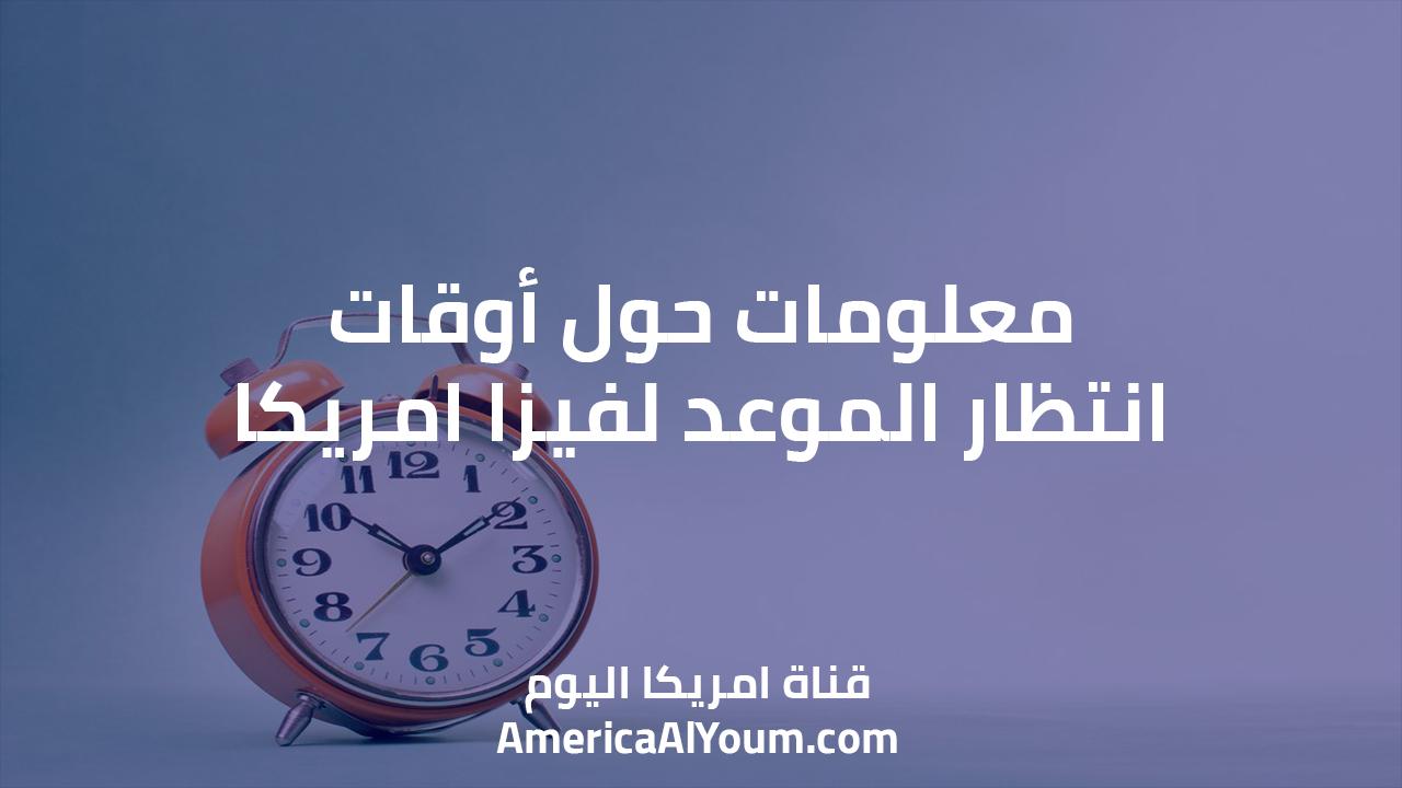 معلومات حول أوقات انتظار الموعد لفيزا امريكا