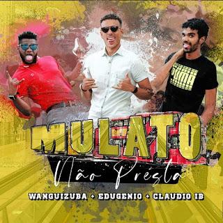 Edugenio x Claudio IB - Mulato Não Presta (feat Wanguizuba)
