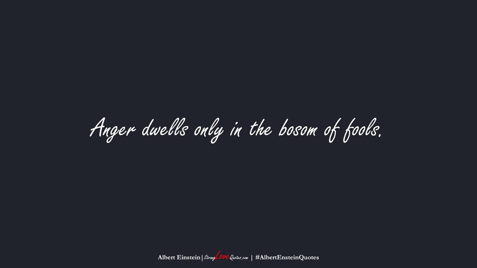 Anger dwells only in the bosom of fools. (Albert Einstein);  #AlbertEnsteinQuotes