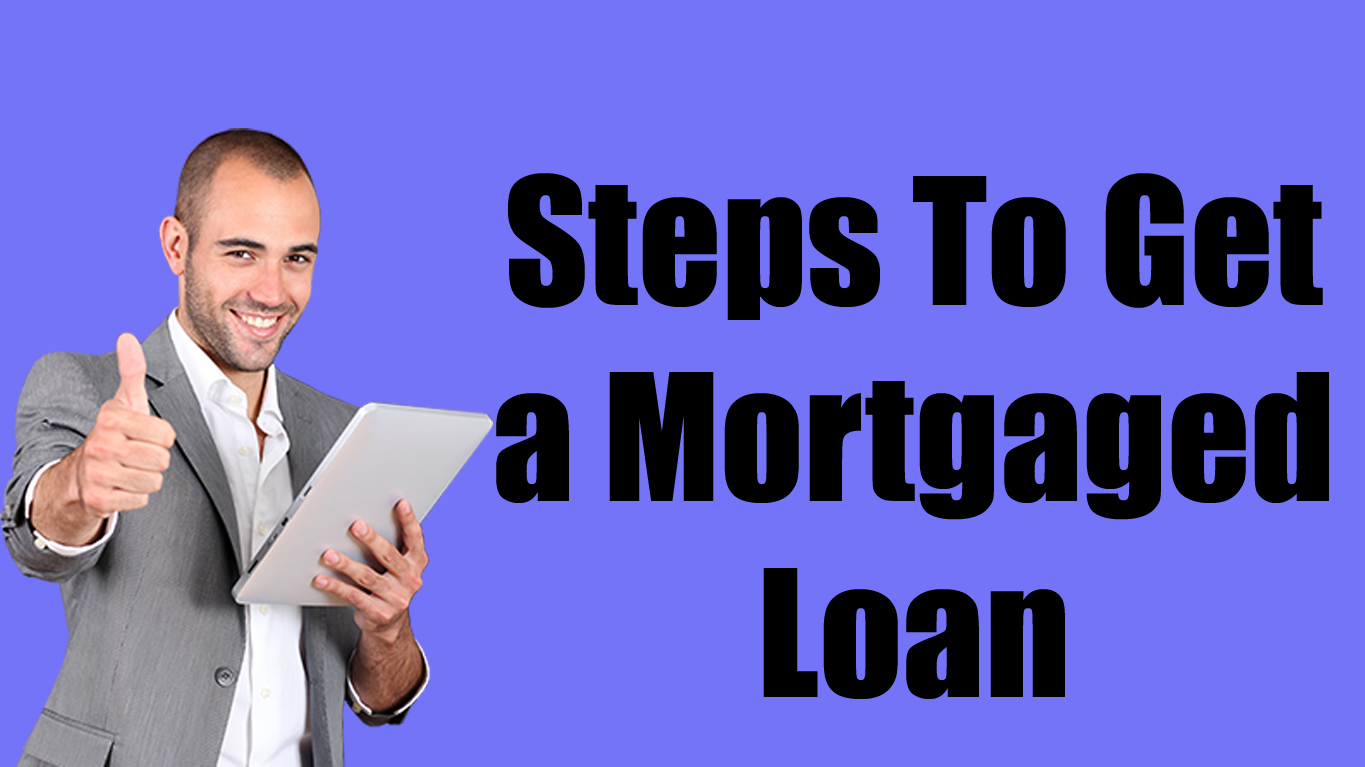 Steps To Get a Mortgaged Loan