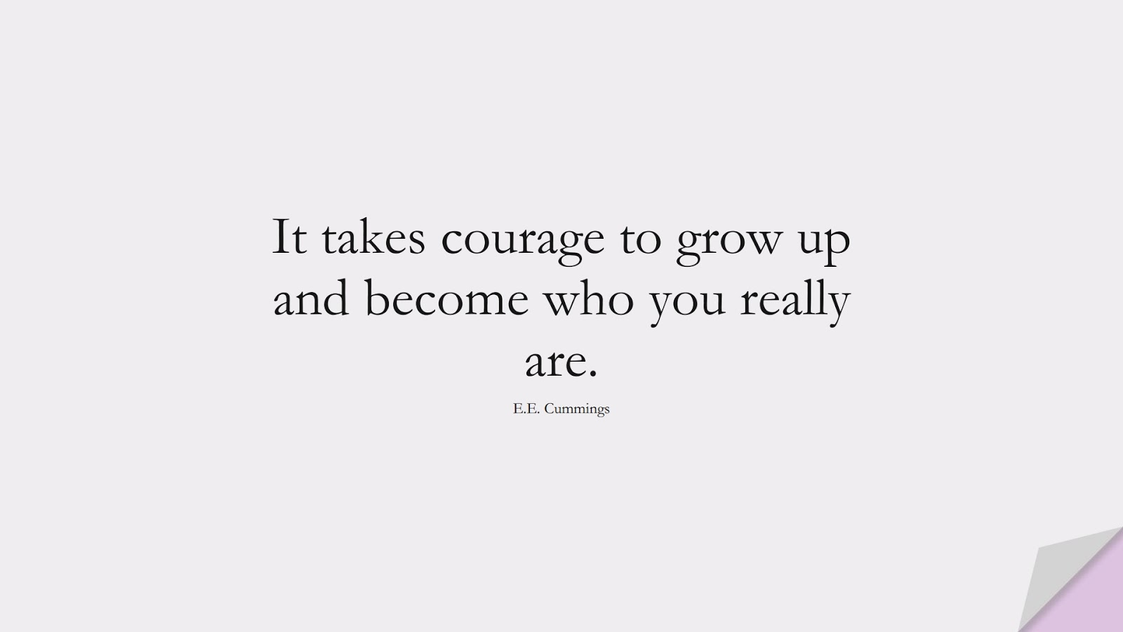 It takes courage to grow up and become who you really are. (E.E. Cummings);  #InspirationalQuotes