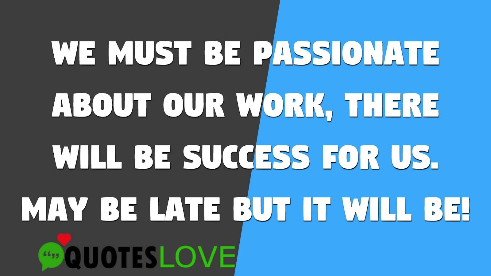 We must be passionate about our work, there will be success for us. May be late but it will be!