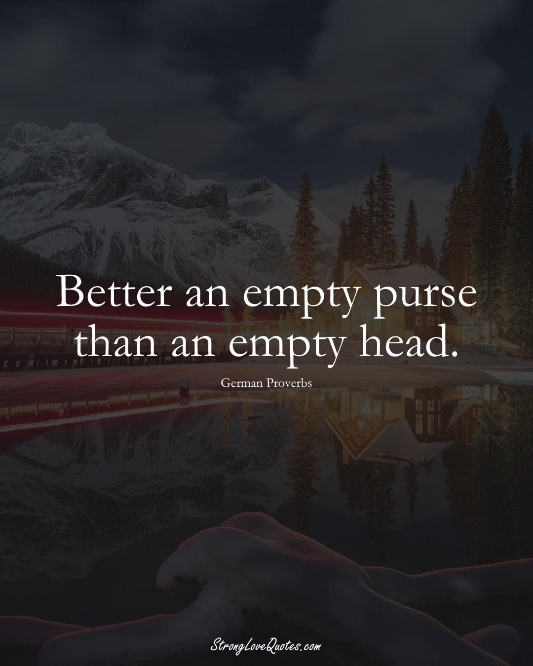 Better an empty purse than an empty head. (German Sayings);  #EuropeanSayings