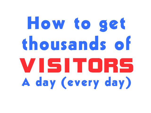 How to get thousands of VISITORS A day (every day)