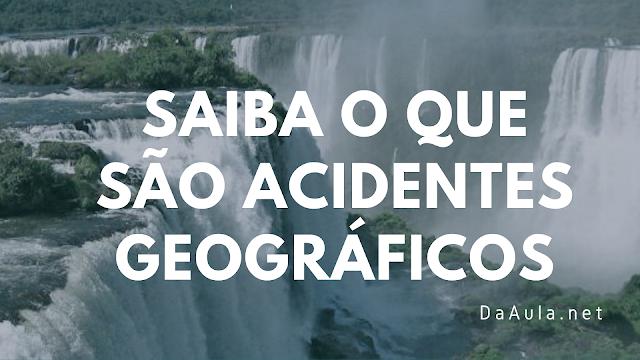 Geografia: O que são Acidentes Geográficos