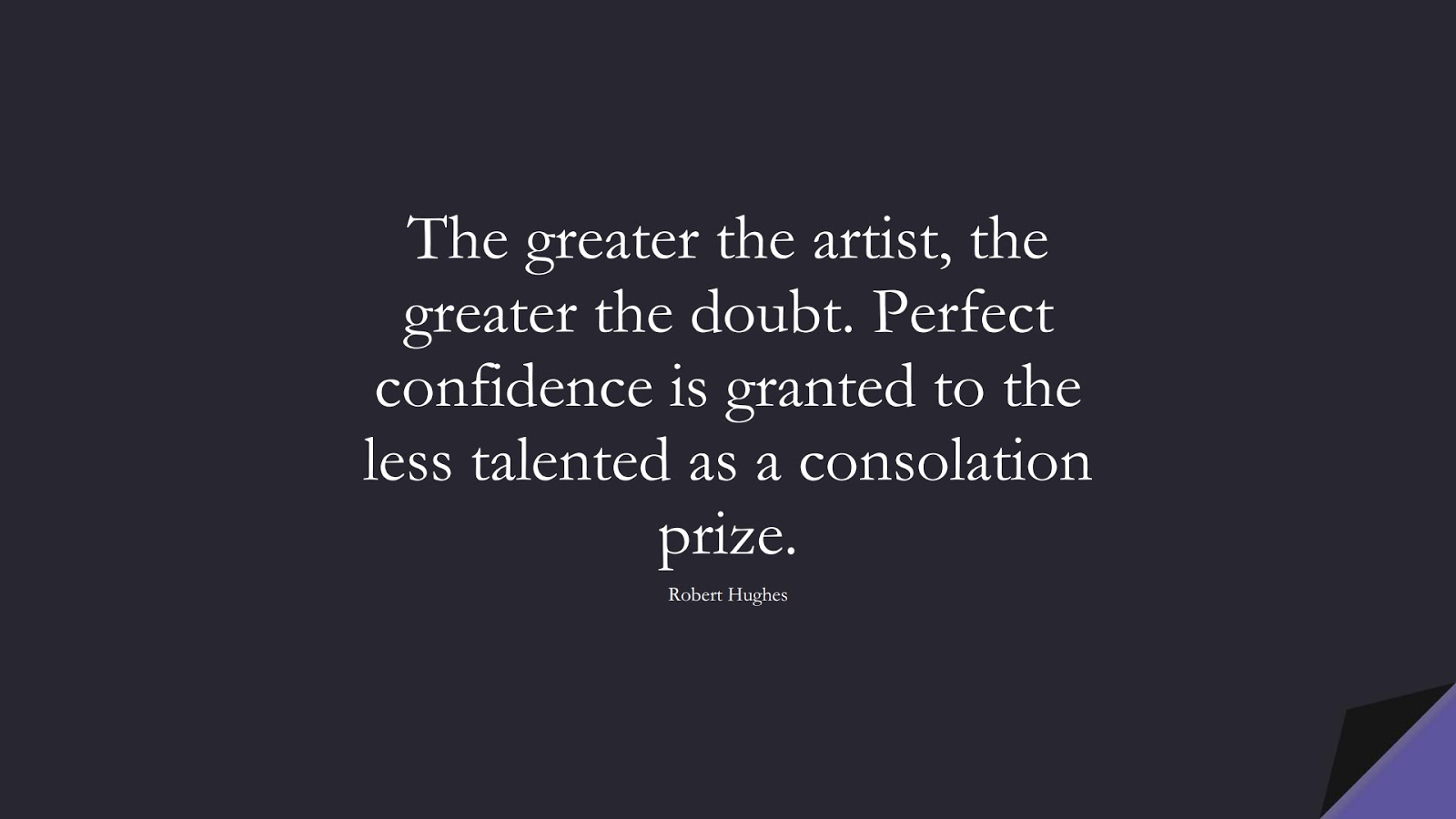 The greater the artist, the greater the doubt. Perfect confidence is granted to the less talented as a consolation prize. (Robert Hughes);  #SelfEsteemQuotes