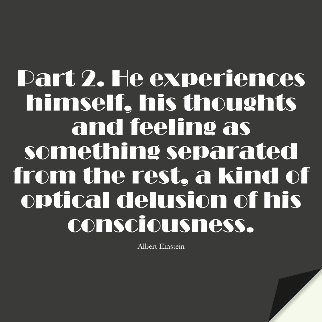 Part 2. He experiences himself, his thoughts and feeling as something separated from the rest, a kind of optical delusion of his consciousness. (Albert Einstein);  #HumanityQuotes