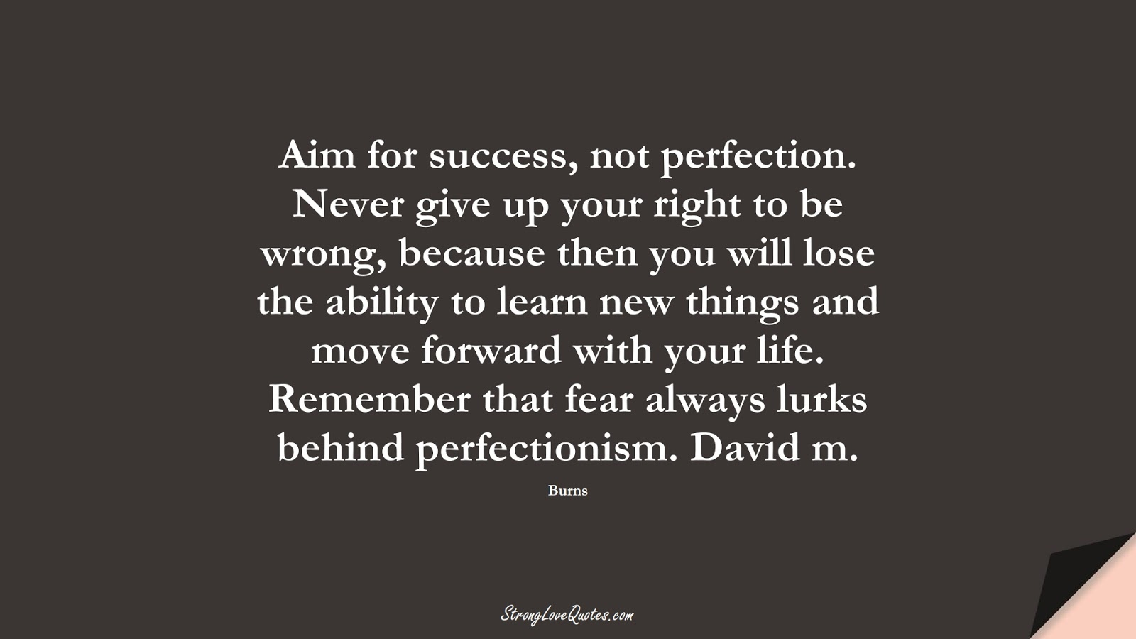 Aim for success, not perfection. Never give up your right to be wrong, because then you will lose the ability to learn new things and move forward with your life. Remember that fear always lurks behind perfectionism. David m. (Burns);  #EducationQuotes