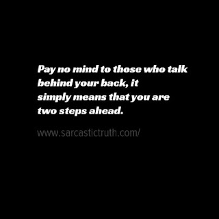 Pay no mind to those who talk behind your back, it simply means that you are two steps ahead.