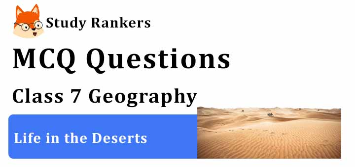 MCQ Questions for Class 7 Geography: Ch 10 Life in the Deserts