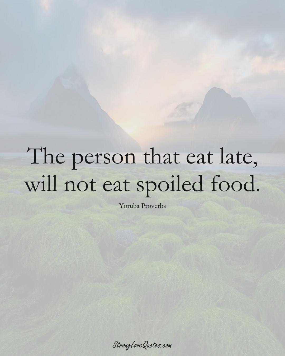 The person that eat late, will not eat spoiled food. (Yoruba Sayings);  #aVarietyofCulturesSayings
