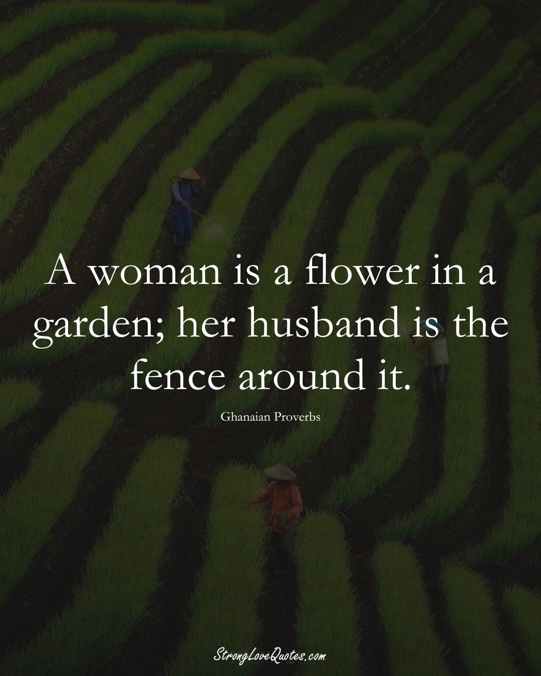 A woman is a flower in a garden; her husband is the fence around it. (Ghanaian Sayings);  #AfricanSayings