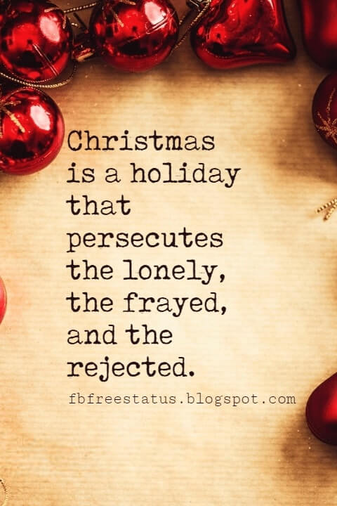 Christmas Quotes, Christmas is a holiday that persecutes the lonely, the frayed, and the rejected. -Jimmy Cannon