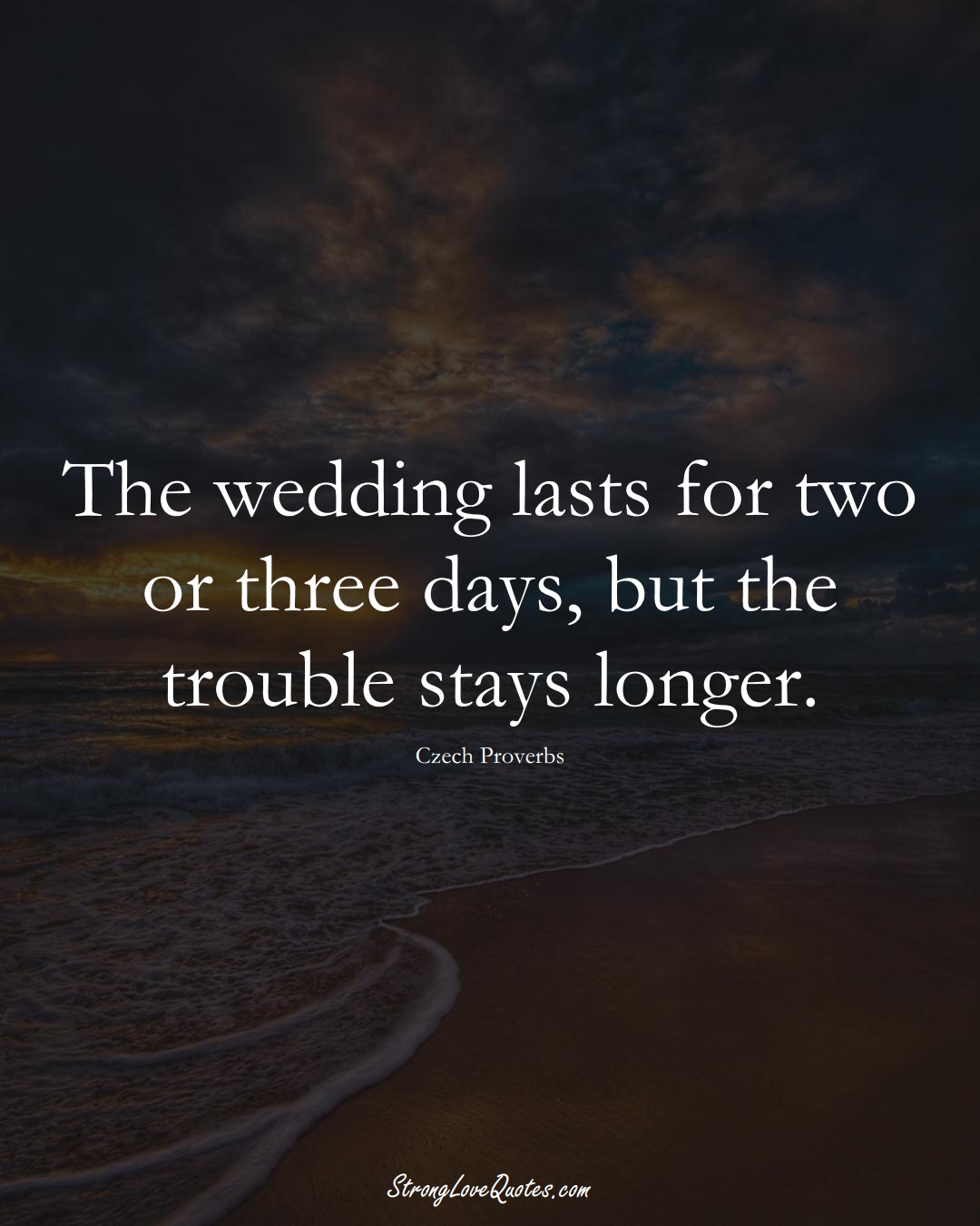 The wedding lasts for two or three days, but the trouble stays longer. (Czech Sayings);  #EuropeanSayings