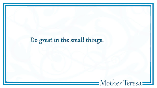 Do great in the small things - Mother Teresa quote