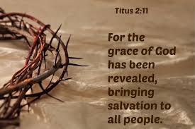 For the grace of God that brings salvation has appeared to all men-Titus2 :11