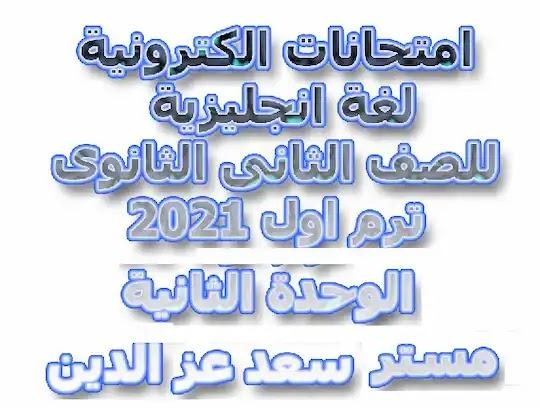 امتحانات الكترونية لغة انجليزية للصف الثانى الثانوى ترم اول 2021 الوحدة الثانية مستر سعد عز الدين