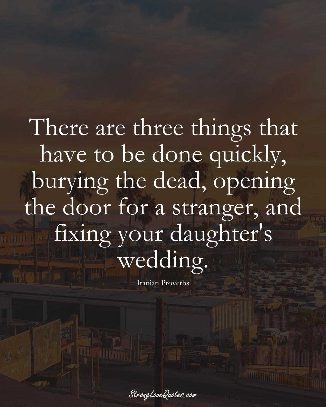 There are three things that have to be done quickly, burying the dead, opening the door for a stranger, and fixing your daughter's wedding. (Iranian Sayings);  #MiddleEasternSayings