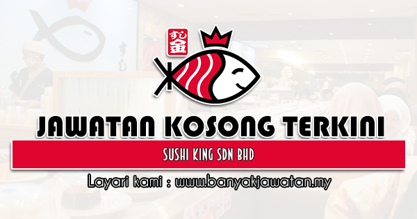 Jawatan Kosong 2021 di Sushi King Sdn Bhd