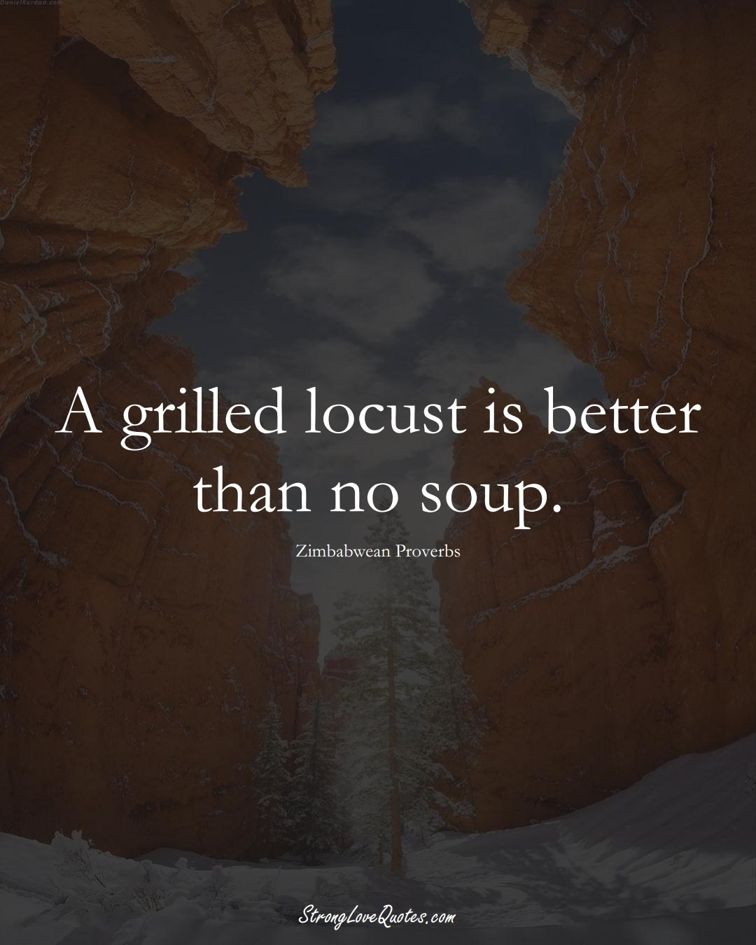 A grilled locust is better than no soup. (Zimbabwean Sayings);  #AfricanSayings