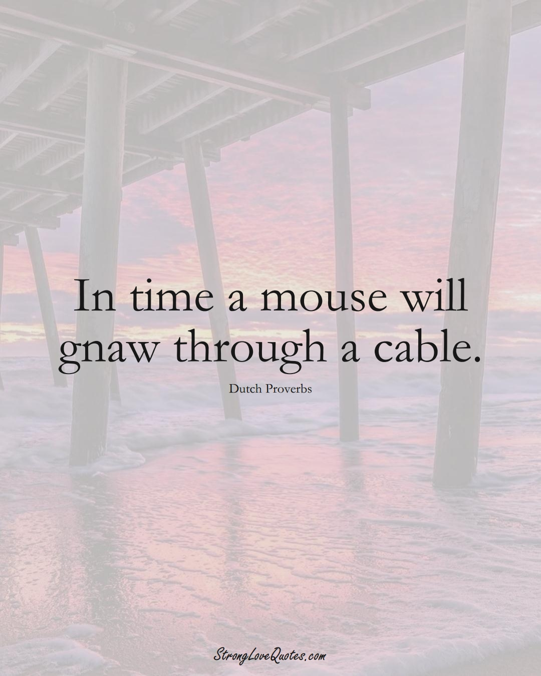 In time a mouse will gnaw through a cable. (Dutch Sayings);  #EuropeanSayings