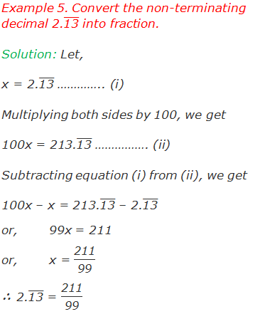 "Example 5. Convert the non-terminating decimal 2.(""13"" ) ̅ into fraction. Solution: Let, x = 2.(""13"" ) ̅ ………….. (i) Multiplying both sides by 100, we get 100x = 213.(""13"" ) ̅ ……………. (ii) Subtracting equation (i) from (ii), we get 100x – x = 213.(""13"" ) ̅ – 2.(""13"" ) ̅ or,	99x = 211 or,	x = ""211"" /""99""  ∴ 2.(""13"" ) ̅ = ""211"" /""99"""