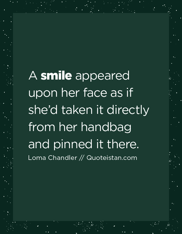 A smile appeared upon her face as if she'd taken it directly from her handbag and pinned it there.