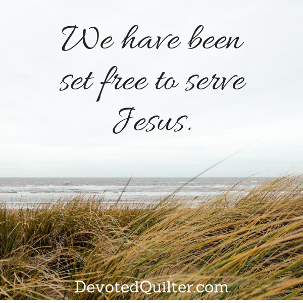We have been set free to serve Jesus | DevotedQuilter.com
