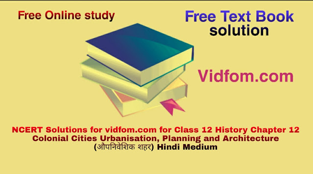 NCERT Solutions for vidfom.com for Class 12 History Chapter 12 Colonial Cities Urbanisation, Planning and Architecture (औपनिवेशिक शहर) Hindi Medium