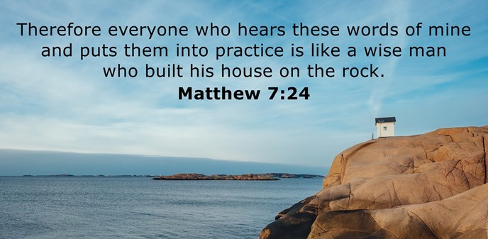 Therefore everyone who hears these words of mine and puts them into practice is like a wise man who built his house on the rock.
