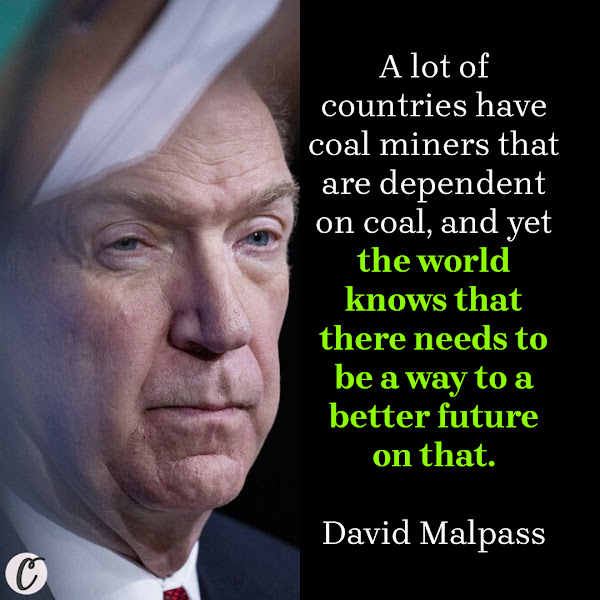 A lot of countries have coal miners that are dependent on coal, and yet the world knows that there needs to be a way to a better future on that. — David Malpass, the World Bank president
