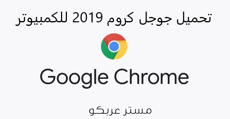 تحميل جوجل كروم 2019 للكمبيوتر اخر اصدار