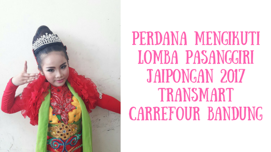 Perdana Mengikuti Lomba Pasanggiri Jaipongan 2017 Transmart Carrefour Bandung