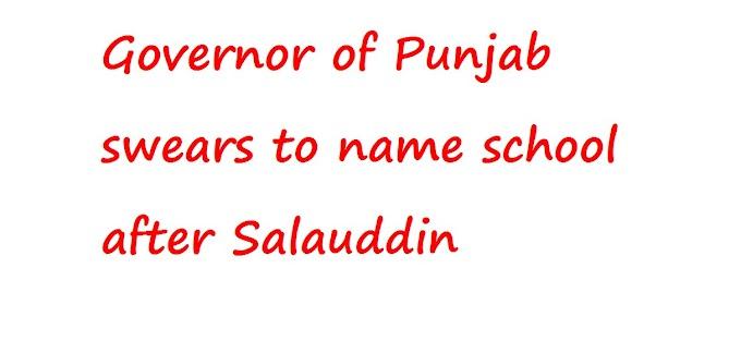 सलाउद्दीन के नाम पर स्कूल का नाम रखने की कसम खाता पंजाब का गवर्नर