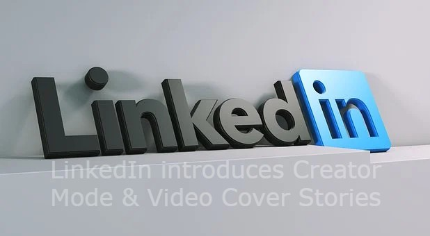 LinkedIn introduces Creator Mode & Video Cover Stories