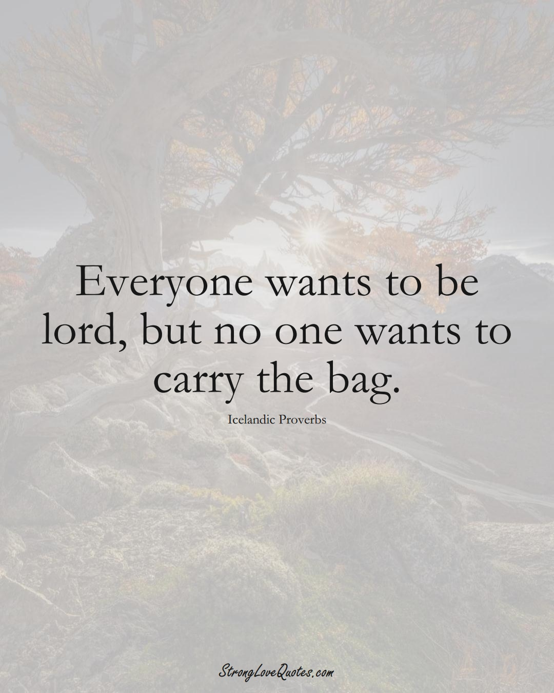 Everyone wants to be lord, but no one wants to carry the bag. (Icelandic Sayings);  #EuropeanSayings